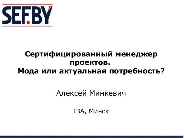 Сертифицированный менеджер проектов. Мода или актуальная потребность? Алексей Минкевич IBA, Минск