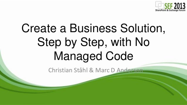 Create a Business Solution, Step by Step, with No Managed Code Christian Ståhl & Marc D Anderson
