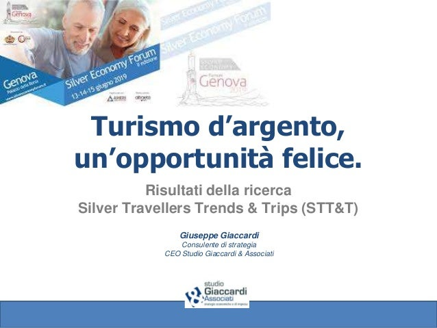 Turismo d'argento, un'opportunità felice. Risultati della ricerca Silver Travellers Trends & Trips (STT&T) Giuseppe Giacca...