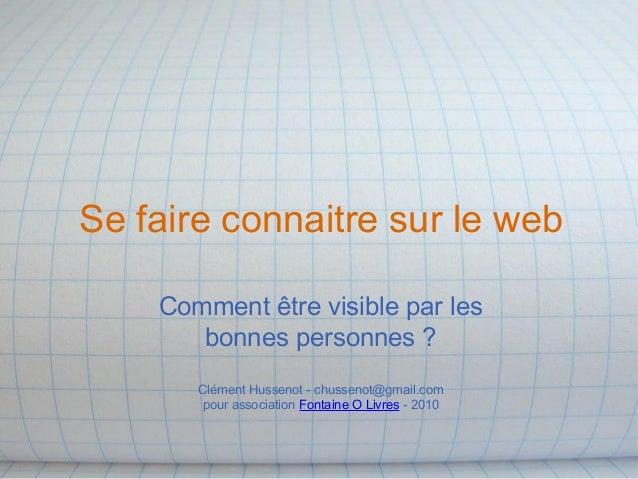 Se faire connaitre sur le web Comment être visible par les bonnes personnes ? Clément Hussenot - chussenot@gmail.com pour ...