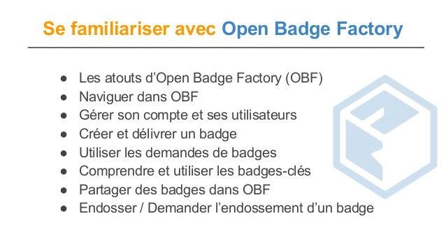 Se familiariser avec Open Badge Factory ● Les atouts d'Open Badge Factory (OBF) ● Naviguer dans OBF ● Gérer son compte et ...