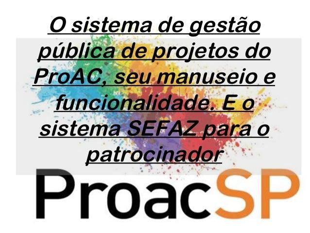 O sistema de gestão pública de projetos do ProAC, seu manuseio e funcionalidade. E o sistema SEFAZ para o patrocinador