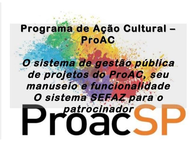 Programa ddee AAççããoo CCuullttuurraall ––  PPrrooAACC  O sistema de gestão pública  de projetos do ProAC, seu  manuseio e...