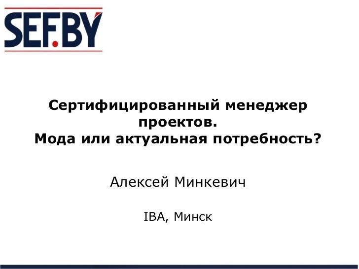 Сертифицированный менеджер            проектов.Мода или актуальная потребность?        Алексей Минкевич            IBA, Ми...