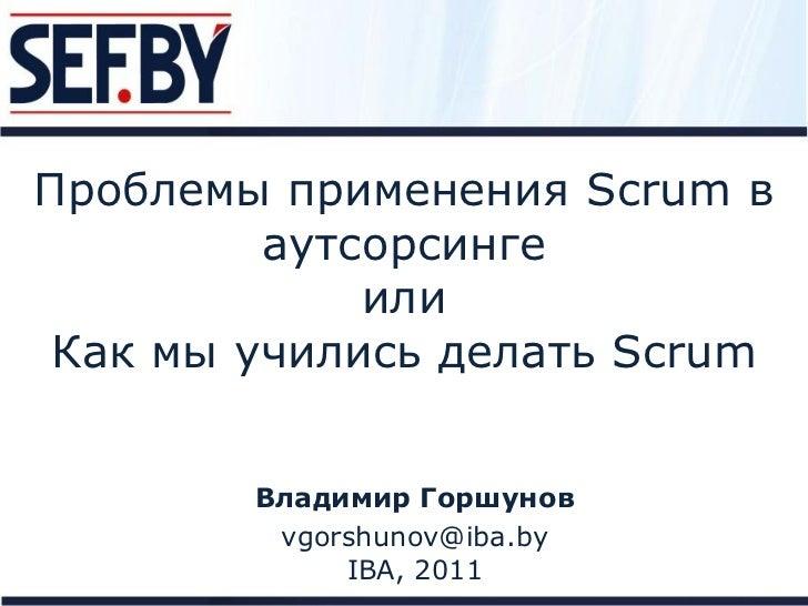 Проблемы применения Scrum в         аутсорсинге             или Как мы учились делать Scrum        Владимир Горшунов      ...