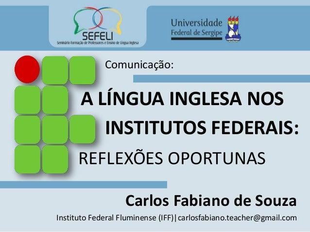 A LÍNGUA INGLESA NOS Carlos Fabiano de Souza Instituto Federal Fluminense (IFF)|carlosfabiano.teacher@gmail.com REFLEXÕES ...