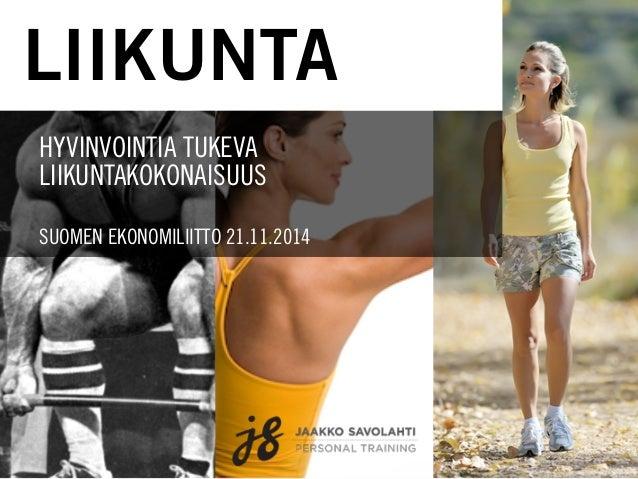 LIIKUNTA  HYVINVOINTIA TUKEVA  LIIKUNTAKOKONAISUUS  SUOMEN EKONOMILIITTO 21.11.2014