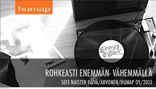 ROHKEASTI ENEMMÄN- VÄHEMMÄLLÄ                          SEFE NAISTEN PÄIVÄ/ARVONEN/HUMAP OY/2013 © HUMAPMonday, March 4, 13