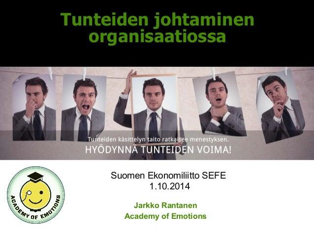 Tunteiden johtaminen  organisaatiossa  Suomen Ekonomiliitto SEFE  1.10.2014  Jarkko Rantanen  Academy of Emotions