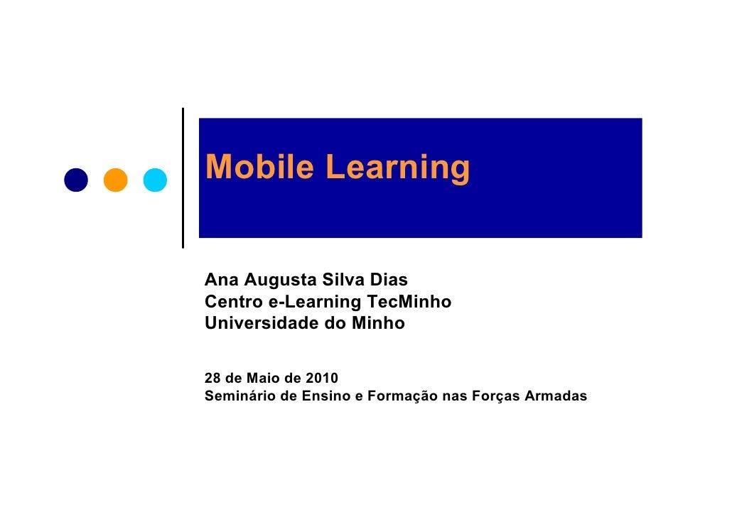 Mobile Learning   Ana Augusta Silva Dias Centro e-Learning TecMinho Universidade do Minho  28 de Maio de 2010 Seminário de...