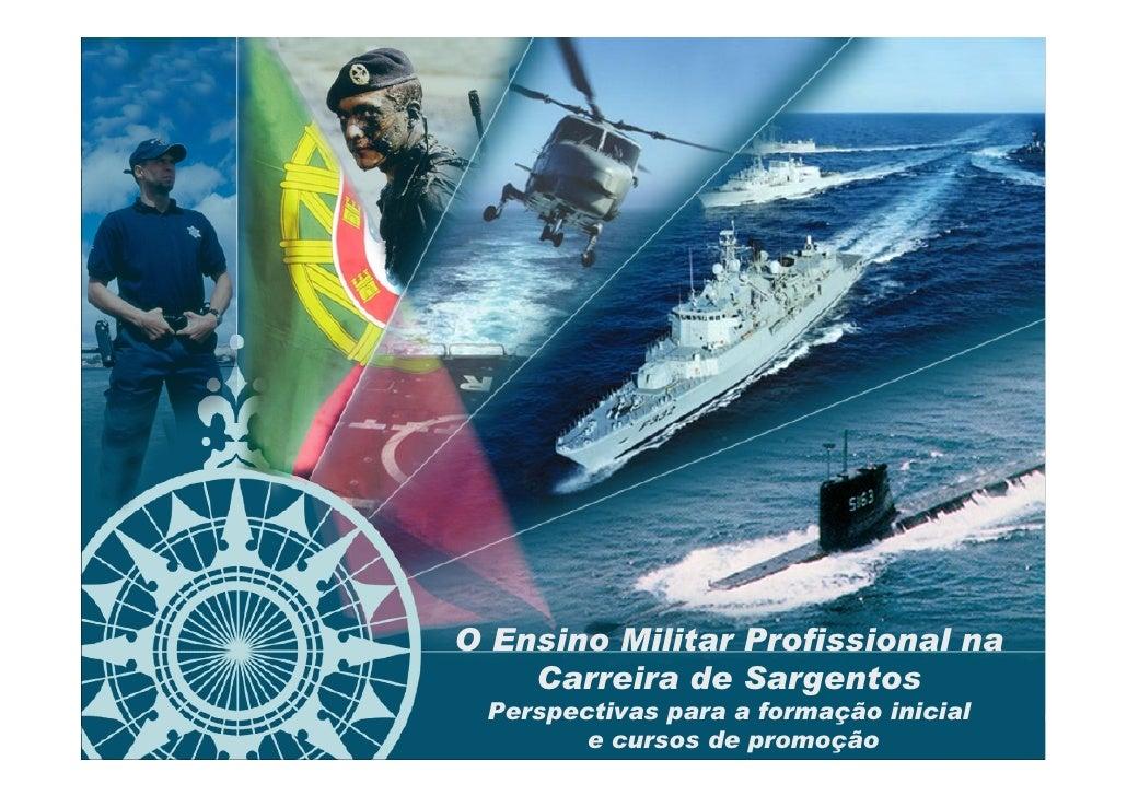 O Ensino Militar Profissional na     Carreira de Sargentos  Perspectivas para a formação inicial         e cursos de promo...