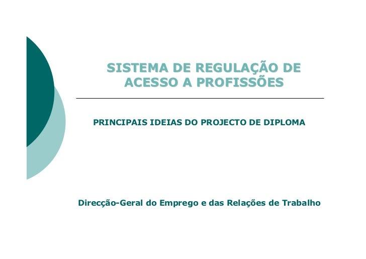 SISTEMA DE REGULAÇÃO DE         ACESSO A PROFISSÕES      PRINCIPAIS IDEIAS DO PROJECTO DE DIPLOMA     Direcção-Geral do Em...