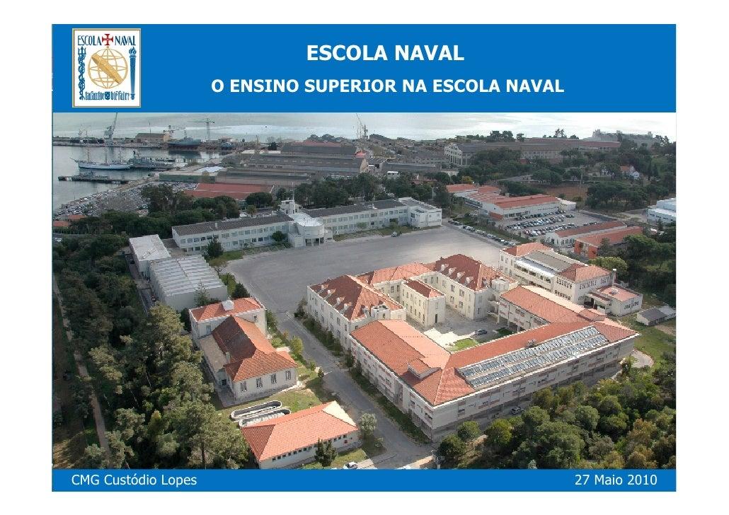 ESCOLA NAVAL                      O ENSINO SUPERIOR NA ESCOLA NAVAL     CMG Custódio Lopes                                ...