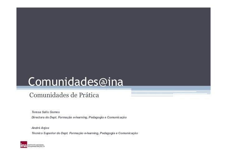 Comunidades@ina Comunidades de Prática  Teresa Salis Gomes Directora do Dept. Formação e-learning, Pedagogia e Comunicação...