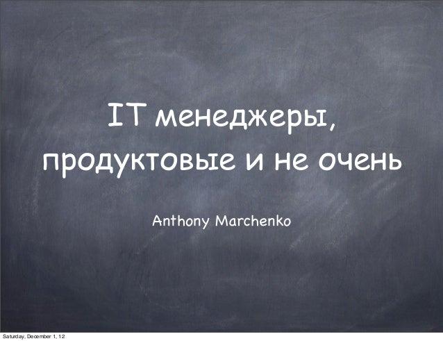 IT менеджеры,              продуктовые и не очень                           Anthony MarchenkoSaturday, December 1, 12