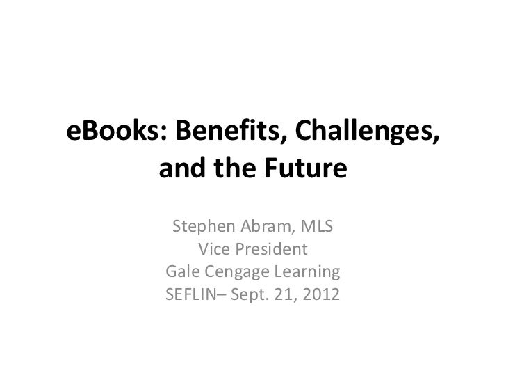 eBooks: Benefits, Challenges,      and the Future        Stephen Abram, MLS           Vice President       Gale Cengage Le...