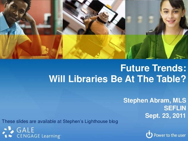 Future Trends:<br />Will Libraries Be At The Table?<br />Stephen Abram, MLS<br />SEFLIN<br />Sept. 23, 2011<br />These sli...