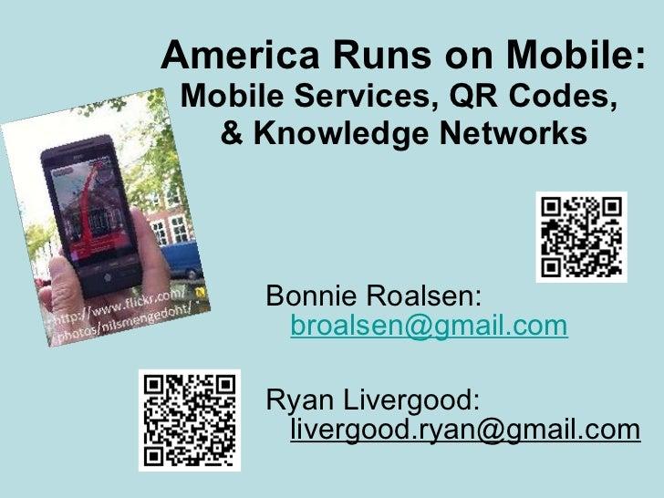 America Runs on Mobile:  Mobile Services, QR Codes,  & Knowledge Networks <ul><li>Bonnie Roalsen:  [email_address] </li></...