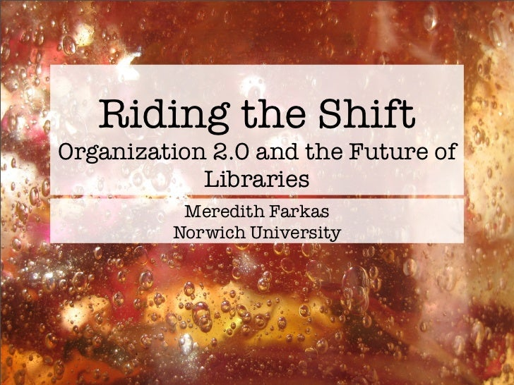 Riding the Shift Organization 2.0 and the Future of             Libraries           Meredith Farkas          Norwich Unive...
