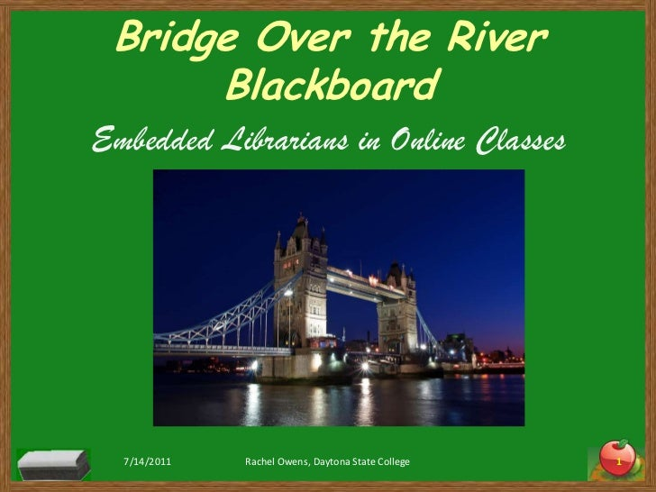 Bridge Over the River Blackboard<br />Embedded Librarians in Online Classes<br />7/14/2011<br />Rachel Owens, Daytona Stat...