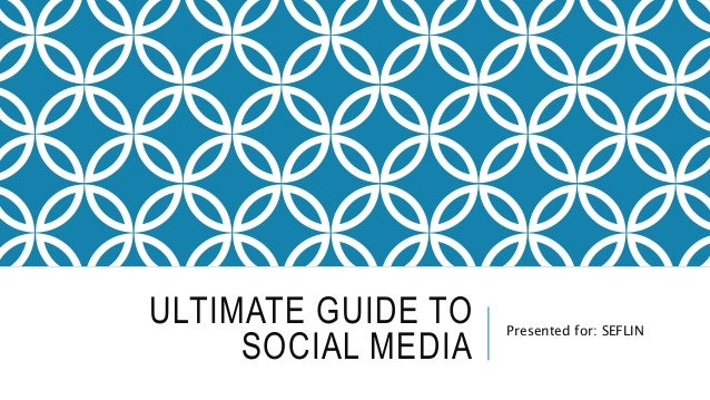 ULTIMATE GUIDE TO SOCIAL MEDIA Presented for: SEFLIN