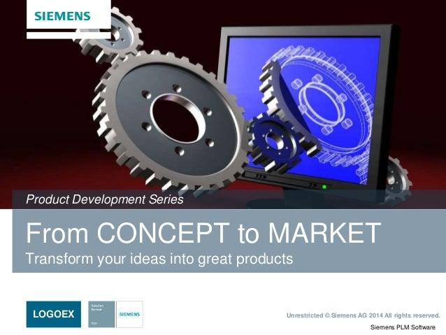 Siemens PLM Software Unrestricted © Siemens AG 2014 All rights reserved.LOGOEX From CONCEPT to MARKET Transform your ideas...