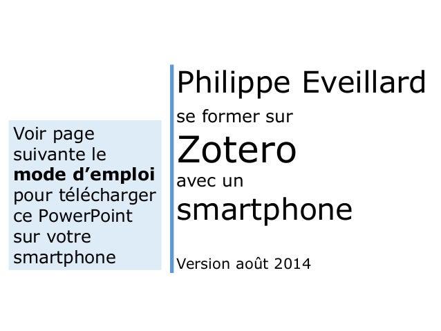 Philippe Eveillard  se former sur  Zotero  avec un  smartphone  Version août 2014  Voir page  suivante le  mode d'emploi  ...