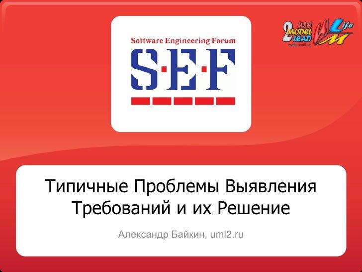 Типичные Проблемы Выявления    Требований и их Решение        Александр Байкин, uml2.ru