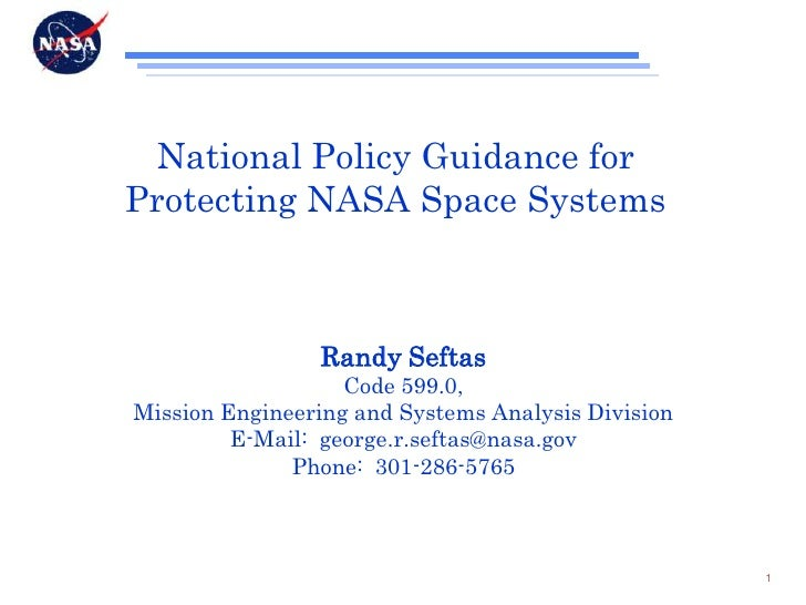 National Policy Guidance for Protecting NASA Space Systems<br />Randy Seftas<br />Code 599.0,<br />Mission Engineering and...