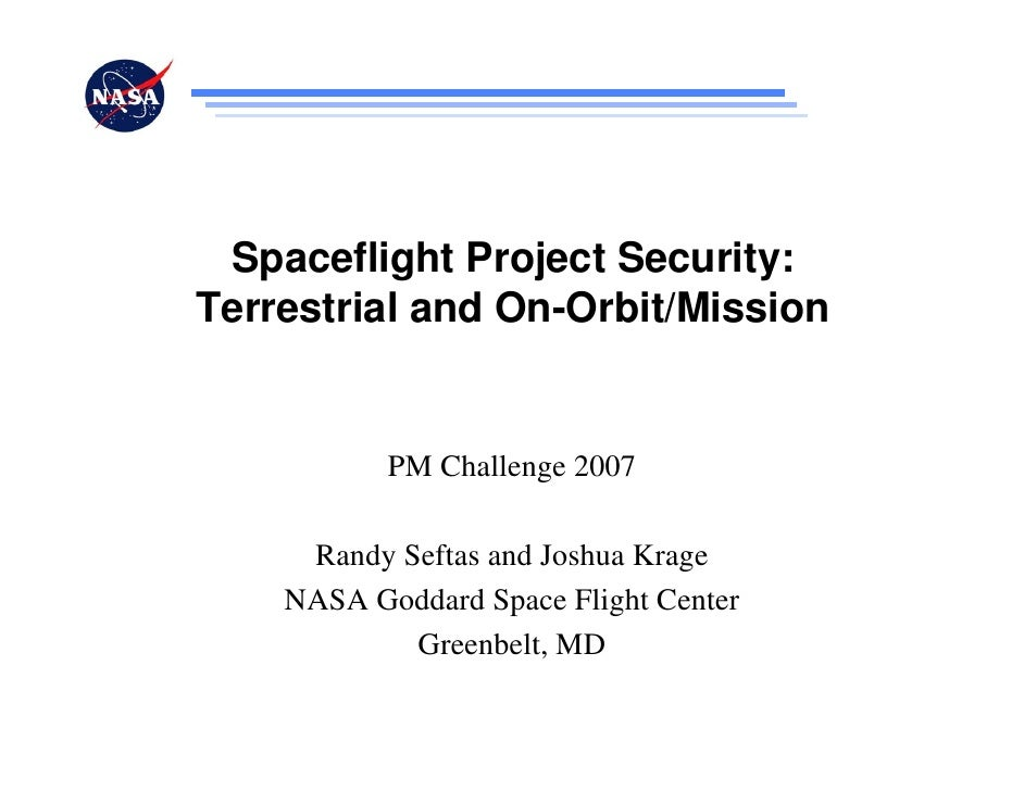Spaceflight Project Security:Terrestrial and On-Orbit/Mission           PM Challenge 2007     Randy Seftas and Joshua Krag...