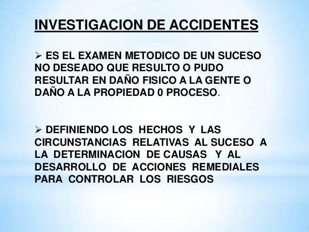 INVESTIGACION DE ACCIDENTES ES EL EXAMEN METODICO DE UN SUCESONO DESEADO QUE RESULTO O PUDORESULTAR EN DAÑO FISICO A LA G...