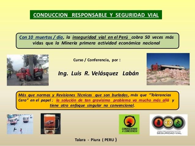 Curso / Conferencia, por : Ing. Luis R. Velásquez Labán CONDUCCION RESPONSABLE Y SEGURIDAD VIAL Más que normas y Revisione...