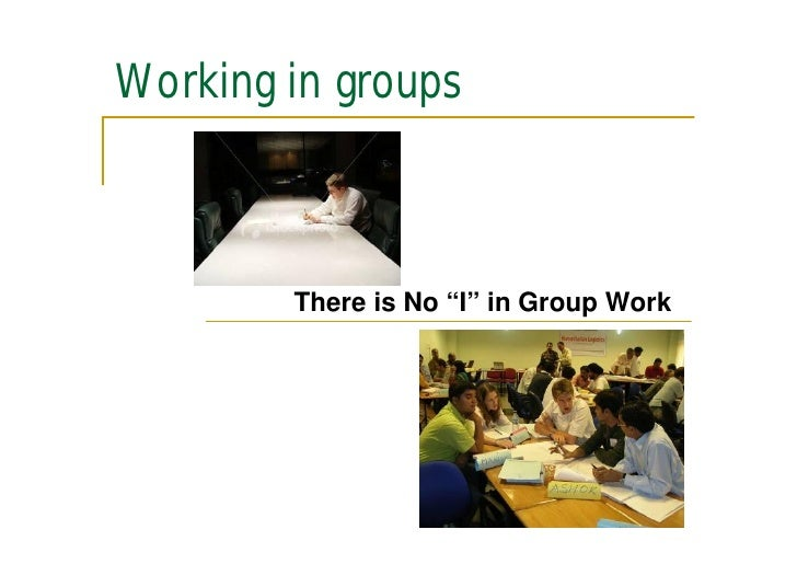 "Working in groups            There is No ""I"" in Group Work"