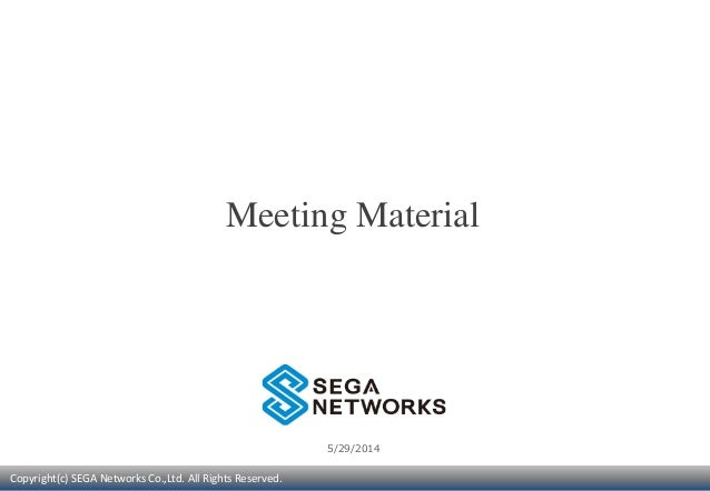 Copyright(c) SEGA Networks Co.,Ltd. All Rights Reserved. 5/29/2014 Meeting Material