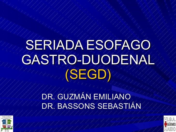 SERIADA ESOFAGO GASTRO-DUODENAL (SEGD) DR. GUZMÁN EMILIANO DR. BASSONS SEBASTIÁN