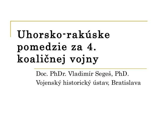 Uhorsko-rakúskepomedzie za 4.koaličnej vojny   Doc. PhDr. Vladimír Segeš, PhD.   Vojenský historický ústav, Bratislava