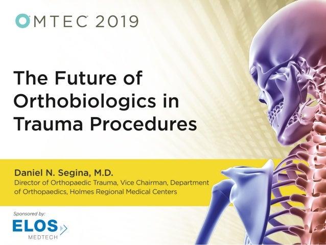Future of Orthobiologics in Trauma Procedures Daniel N. Segina, M.D. Orthopaedic Service Line Medical Director Vice Chairm...