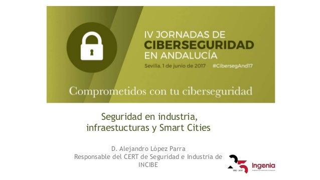 Seguridad en industria, infraestucturas y Smart Cities D. Alejandro López Parra Responsable del CERT de Seguridad e Indust...