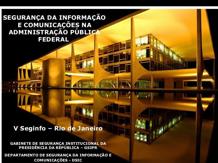 SEGURANÇA DA INFORMAÇÃO   E COMUNICAÇÕES NA ADMINISTRAÇÃO PÚBLICA        FEDERAL    V Seginfo – Rio de Janeiro   GABINETE ...