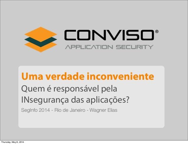 Uma verdade inconveniente Quem é responsável pela INsegurança das aplicações? SegInfo 2014 - Rio de Janeiro - Wagner Elias...