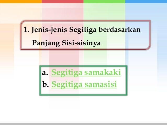 1. Jenis-jenis Segitiga berdasarkan  Panjang Sisi-sisinya     a. Segitiga samakaki     b. Segitiga samasisi