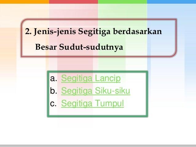 2. Jenis-jenis Segitiga berdasarkan  Besar Sudut-sudutnya      a. Segitiga Lancip      b. Segitiga Siku-siku      c. Segit...