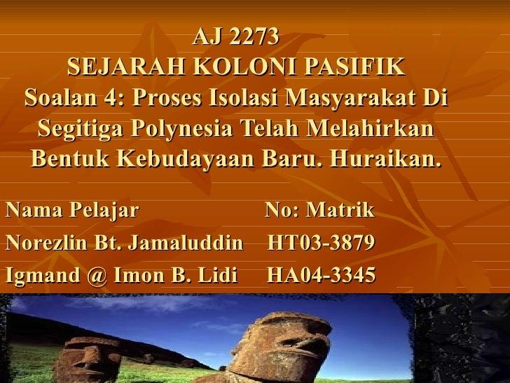 AJ 2273    SEJARAH KOLONI PASIFIK Soalan 4: Proses Isolasi Masyarakat Di  Segitiga Polynesia Telah Melahirkan Bentuk Kebud...