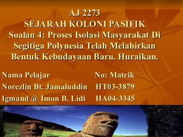 AJ 2273AJ 2273SEJARAH KOLONI PASIFIKSEJARAH KOLONI PASIFIKSoalan 4: Proses Isolasi Masyarakat DiSoalan 4: Proses Isolasi M...