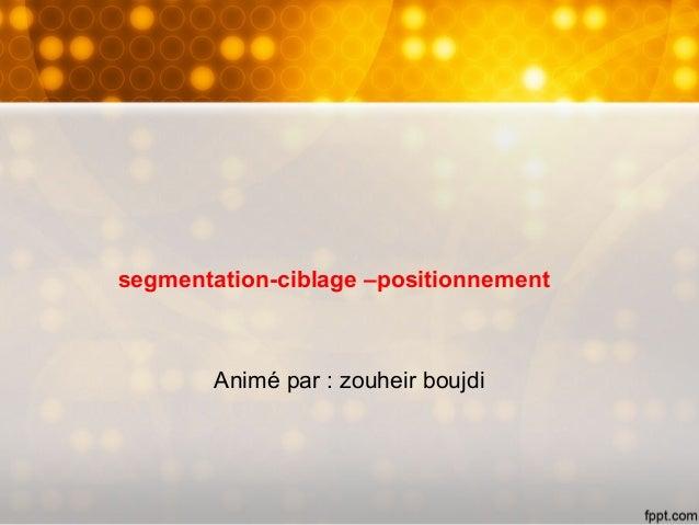 segmentation-ciblage –positionnement Animé par : zouheir boujdi