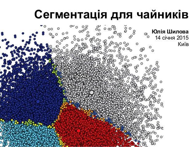 Сегментація для чайників Юлія Шилова 14 січня 2015 Київ
