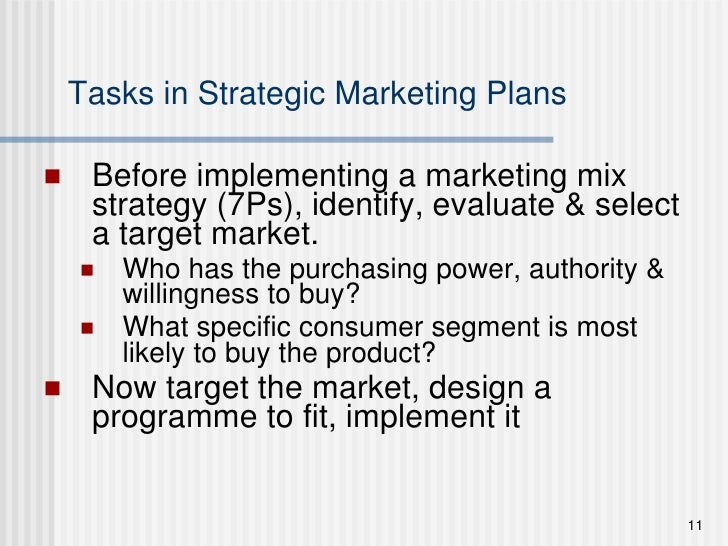 Tasks in Strategic Marketing Plans <ul><li>Before implementing a marketing mix strategy (7Ps), identify, evaluate & select...