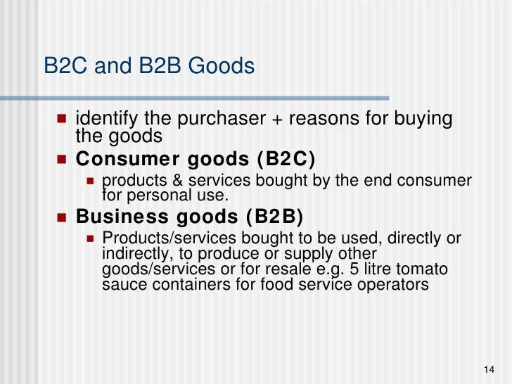 B2C and B2B Goods <ul><li>identify the purchaser + reasons for buying the goods </li></ul><ul><li>Consumer goods (B2C) </l...