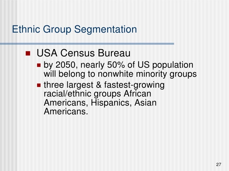 Ethnic Group Segmentation <ul><li>USA Census Bureau </li></ul><ul><ul><li>by 2050, nearly 50% of US population will belong...