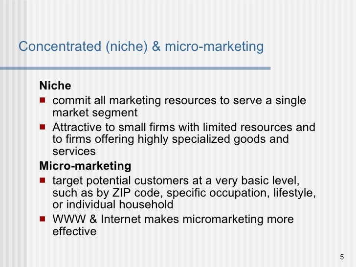 Concentrated (niche) & micro-marketing <ul><li>Niche </li></ul><ul><li>commit all marketing resources to serve a single ma...